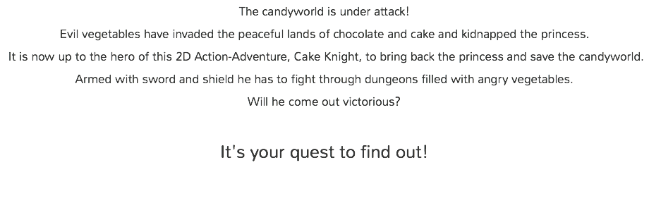 The candyworld is under attack! Evil vegetables have invaded the peaceful lands of chocolate and cake and kidnapped the princess. It is now up to the hero of this 2D Action-Adventure, Cake Knight, to bring back the princess and save the candyworld. Armed with sword and shield he has to fight through dungeons filled with angry vegetables. Will he come out victorious? 